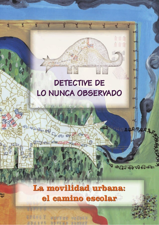 DETECTIVE DE LO NUNCA OBSERVADO DETECTIVE DE LO NUNCA OBSERVADO La movilidad urbana: el camino escolar La movilidad urbana...