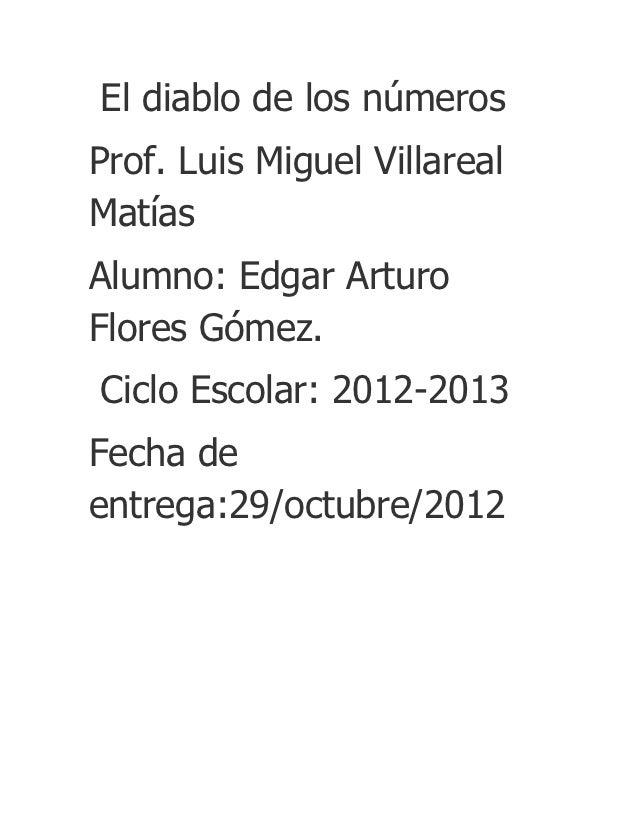 El diablo de los númerosProf. Luis Miguel VillarealMatíasAlumno: Edgar ArturoFlores Gómez.Ciclo Escolar: 2012-2013Fecha de...