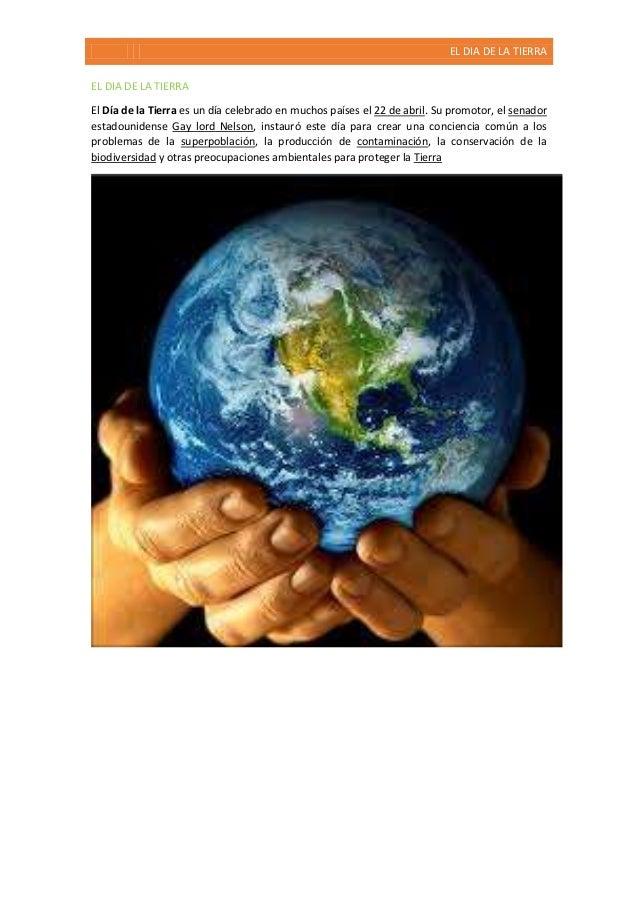 EL DIA DE LA TIERRA EL DIA DE LA TIERRA El Día de la Tierra es un día celebrado en muchos países el 22 de abril. Su promot...