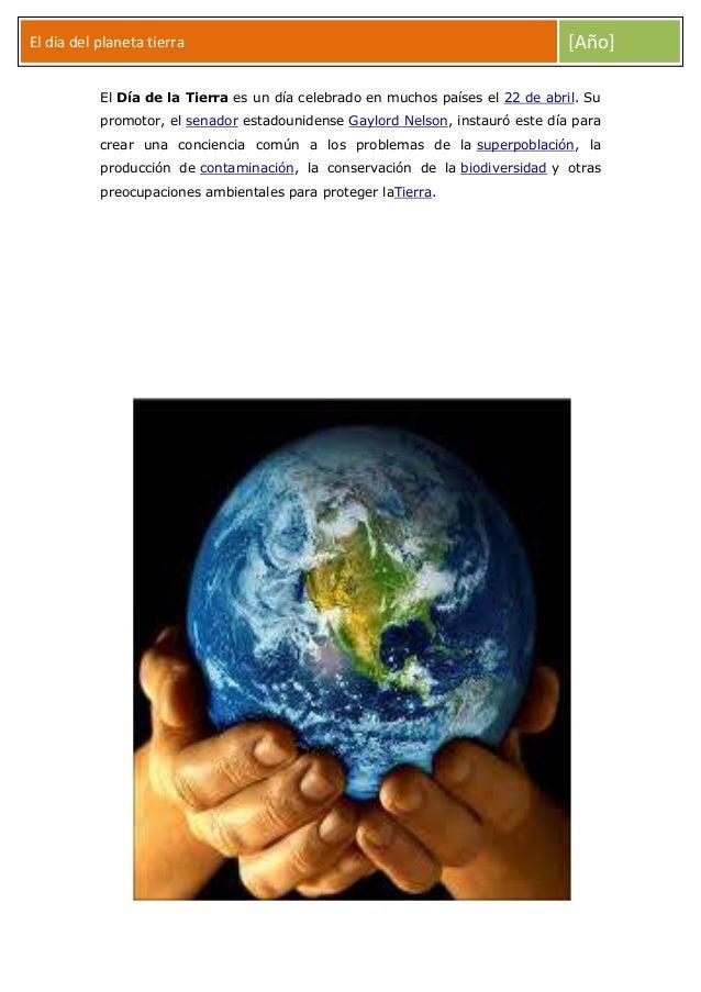El dia del planeta tierra  [Año]  El Día de la Tierra es un día celebrado en muchos países el 22 de abril. Su promotor, el...