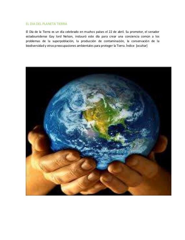 EL DIA DEL PLANETA TIERRA El Día de la Tierra es un día celebrado en muchos países el 22 de abril. Su promotor, el senador...