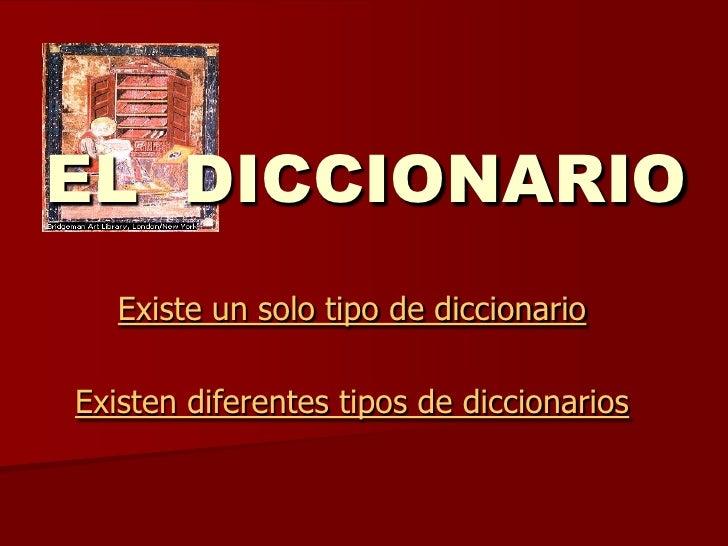 EL DICCIONARIO   Existe un solo tipo de diccionarioExisten diferentes tipos de diccionarios