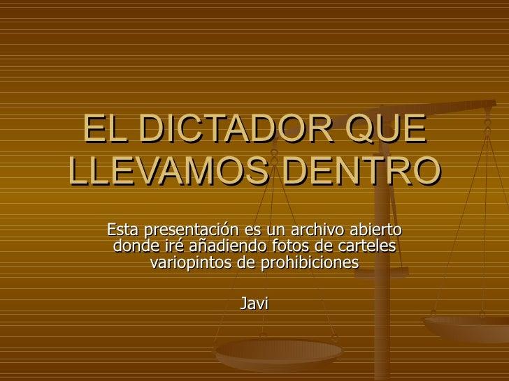 EL DICTADOR QUE LLEVAMOS DENTRO Esta presentación es un archivo abierto donde iré añadiendo fotos de carteles variopintos ...