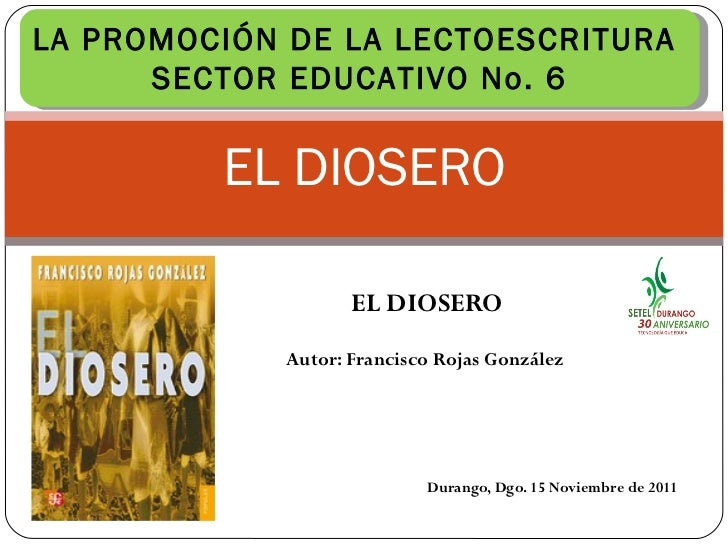 EL DIOSERO EL DIOSERO Autor: Francisco Rojas González  Durango, Dgo. 15 Noviembre de 2011 LA PROMOCIÓN DE LA LECTOESCRITUR...