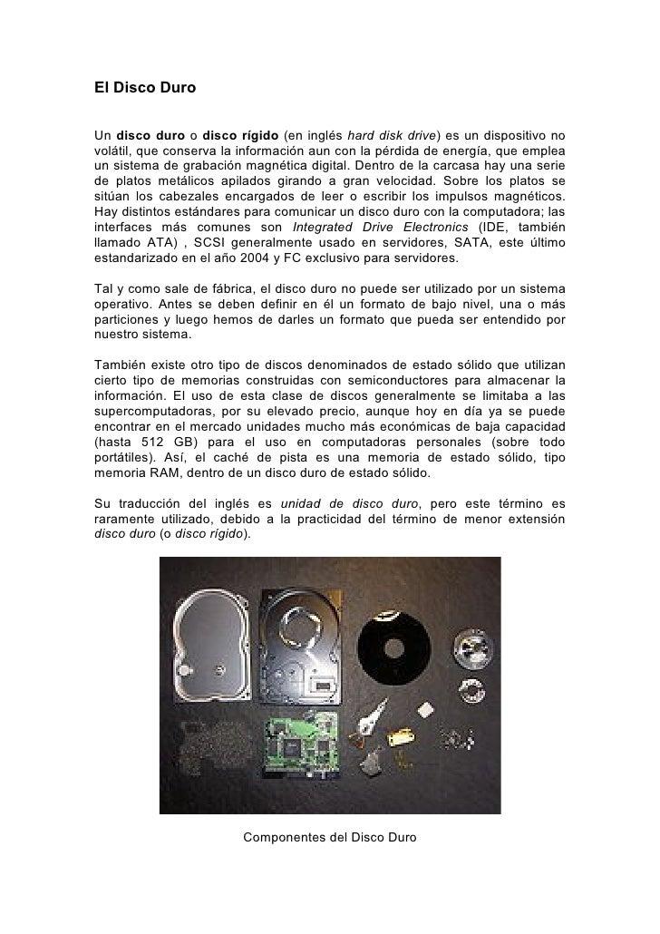 El Disco Duro   Un disco duro o disco rígido (en inglés hard disk drive) es un dispositivo no volátil, que conserva la inf...