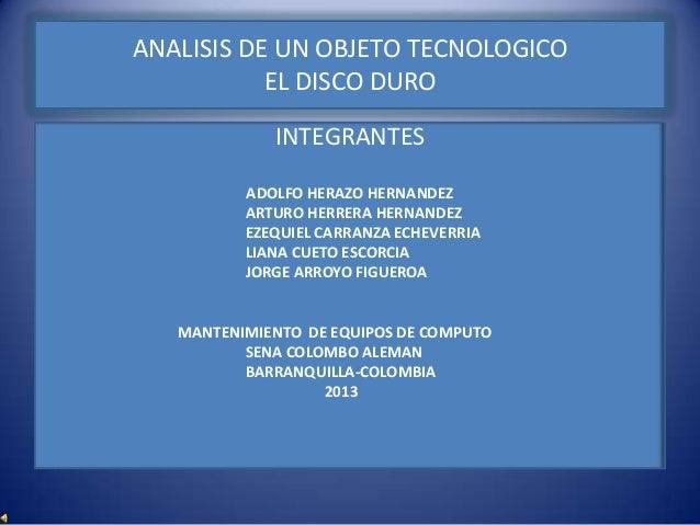 ANALISIS DE UN OBJETO TECNOLOGICO           EL DISCO DURO             INTEGRANTES          ADOLFO HERAZO HERNANDEZ        ...