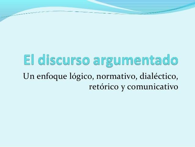 Un enfoque lógico, normativo, dialéctico, retórico y comunicativo