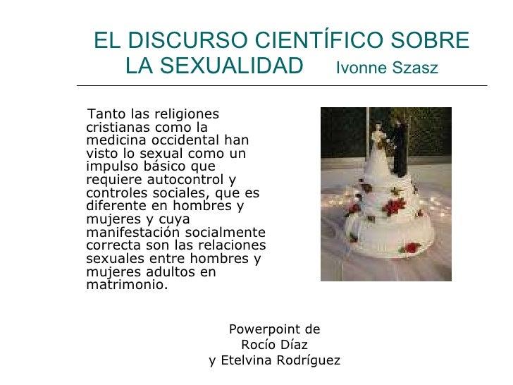 EL DISCURSO CIENTÍFICO SOBRE LA SEXUALIDAD  Ivonne Szasz <ul><li>Tanto las religiones cristianas como la medicina occident...