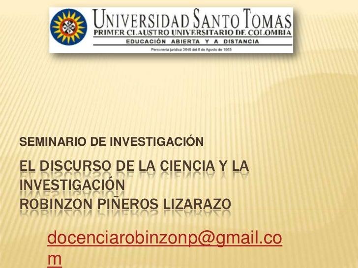 SEMINARIO DE INVESTIGACIÓN<br />EL DISCURSO DE LA CIENCIA Y LA INVESTIGACIÓNROBINZON PIÑEROS LIZARAZO<br />robinzondocenci...