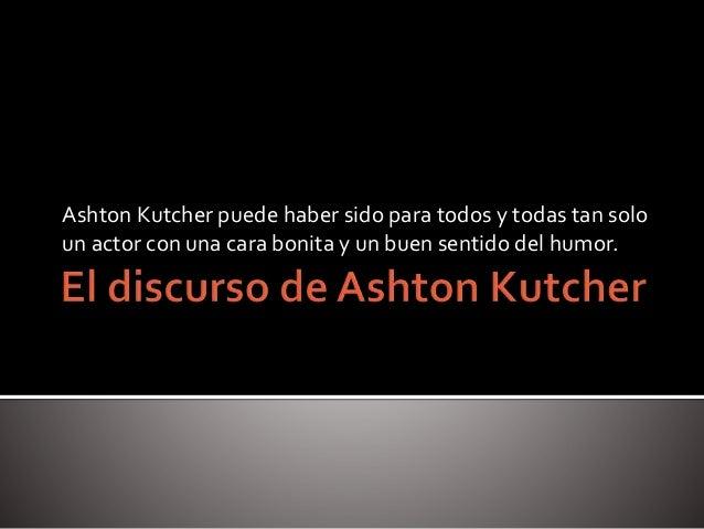 Ashton Kutcher puede haber sido para todos y todas tan solo un actor con una cara bonita y un buen sentido del humor.