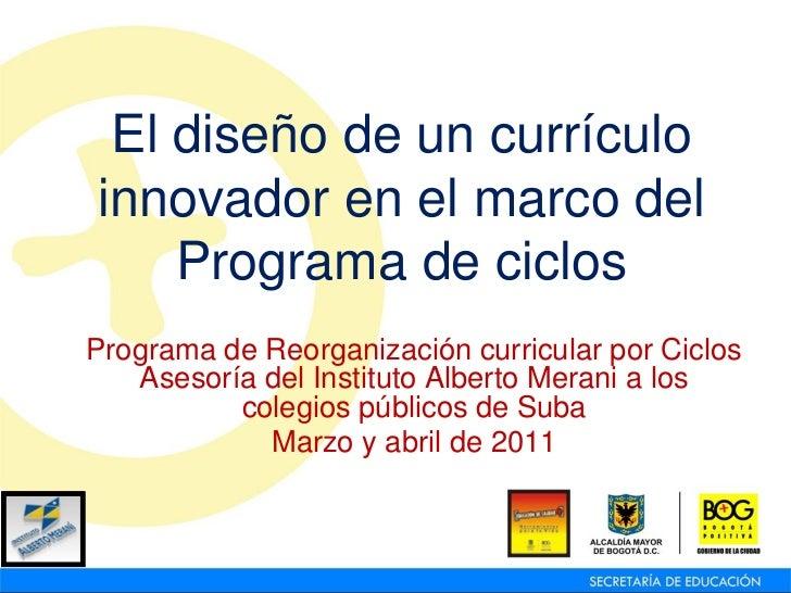 El diseño de un currículoinnovador en el marco del    Programa de ciclosPrograma de Reorganización curricular por Ciclos  ...