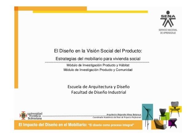 Arquitecto Alejandro Mesa Betancur Coordinador Académico del Área de Proyecto Profesional El Diseño en la Visión Social de...