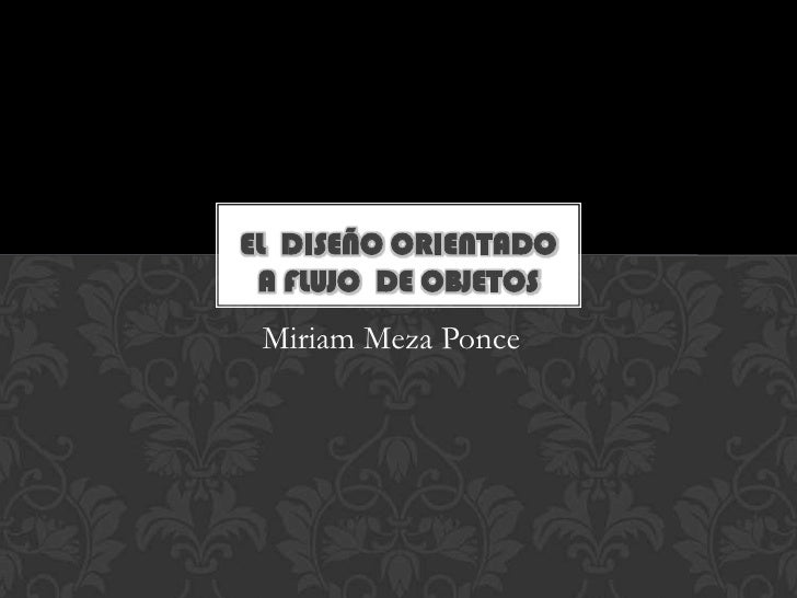 El  diseño orientado a flujo  de objetos<br />Miriam Meza Ponce<br />