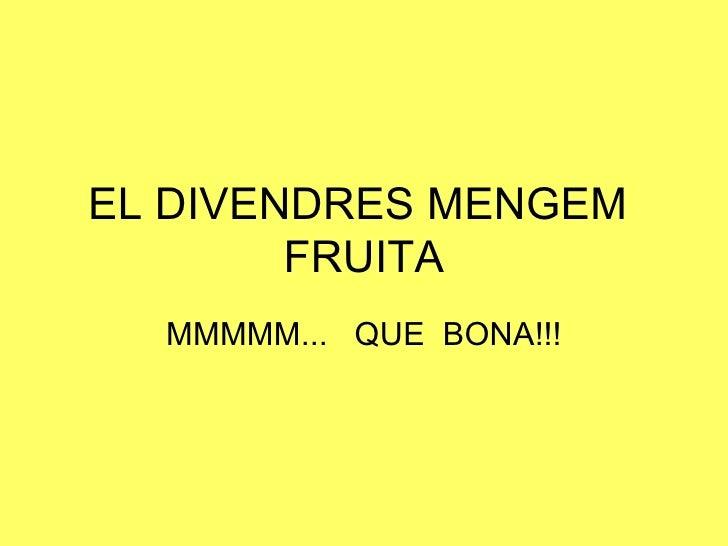 EL DIVENDRES MENGEM  FRUITA MMMMM...  QUE  BONA!!!