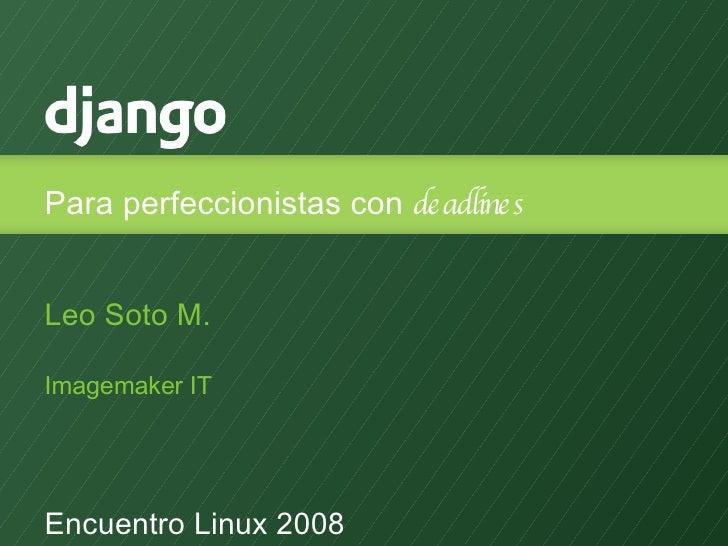 Para perfeccionistas con  deadlines <ul><li>Leo Soto M. </li></ul><ul><li>Imagemaker IT </li></ul><ul><li>Encuentro Linux ...