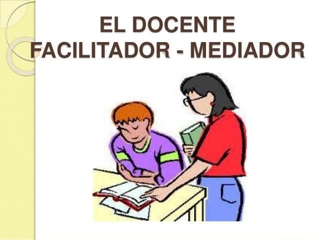 EL DOCENTE  FACILITADOR - MEDIADOR