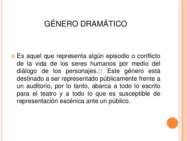 GÉNERO DRAMÁTICO  Es aquel que representa algún episodio o conflicto de la vida de los seres humanos por medio del diálog...