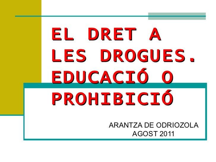EL DRET A LES DROGUES. EDUCACIÓ O PROHIBICIÓ ARANTZA DE ODRIOZOLA AGOST 2011