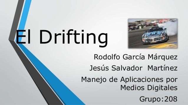El Drifting Rodolfo García Márquez Jesús Salvador Martínez Manejo de Aplicaciones por Medios Digitales Grupo:208