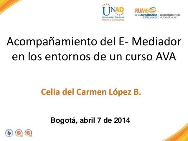 Acompañamiento del E- Mediador en los entornos de un curso AVA Celia del Carmen López B. Bogotá, abril 7 de 2014