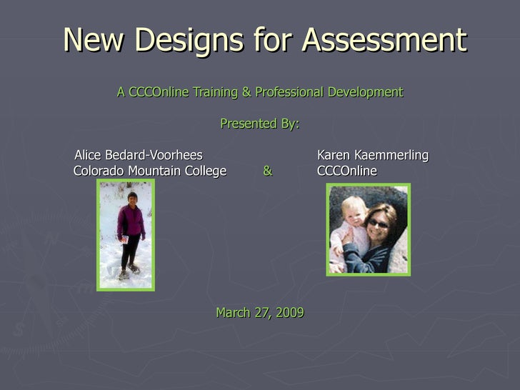 New Designs for Assessment A CCCOnline Training & Professional Development Presented By: Alice Bedard-Voorhees   Karen Kae...
