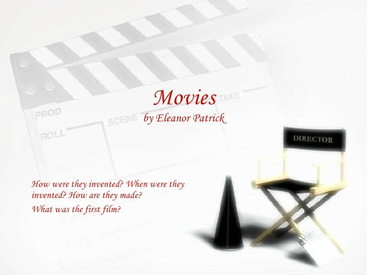 Movies by Eleanor Patrick How were they invented? When were they invented? How are they made?  What was the first film?