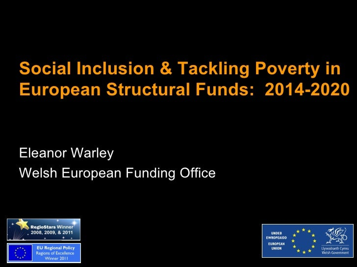 Social Inclusion & Tackling Poverty inEuropean Structural Funds: 2014-2020Eleanor WarleyWelsh European Funding Office