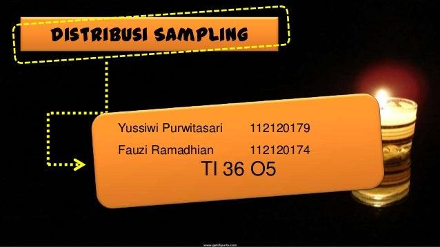 Distribusi Sampling  Yussiwi Purwitasari  112120179  Fauzi Ramadhian  112120174  TI 36 O5