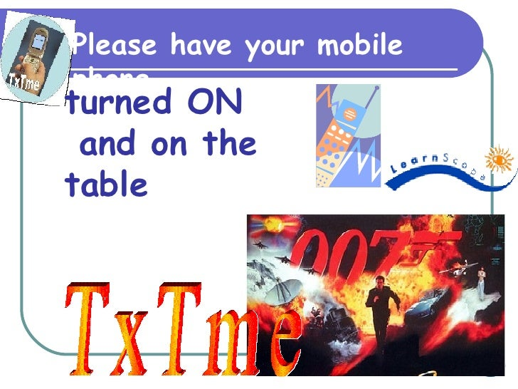 TxTme Please have your mobile phone turned ON and on the table