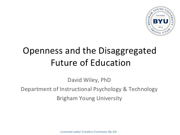 Openness and the Disaggregated  Future of Education David Wiley, PhD Department of Instructional Psychology & Technology B...