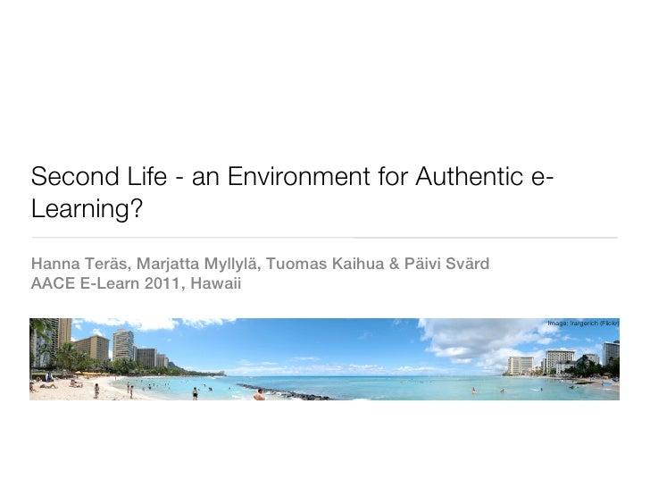 Second Life - an Environment for Authentic e-Learning?Hanna Teräs, Marjatta Myllylä, Tuomas Kaihua & Päivi SvärdAACE E-Lea...