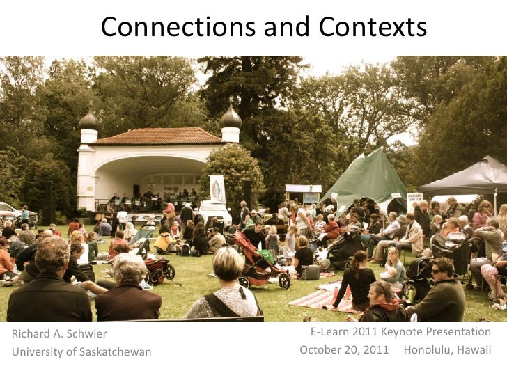 Connections and ContextsRichard A. Schwier             E-Learn 2011 Keynote PresentationUniversity of Saskatchewan    Octo...