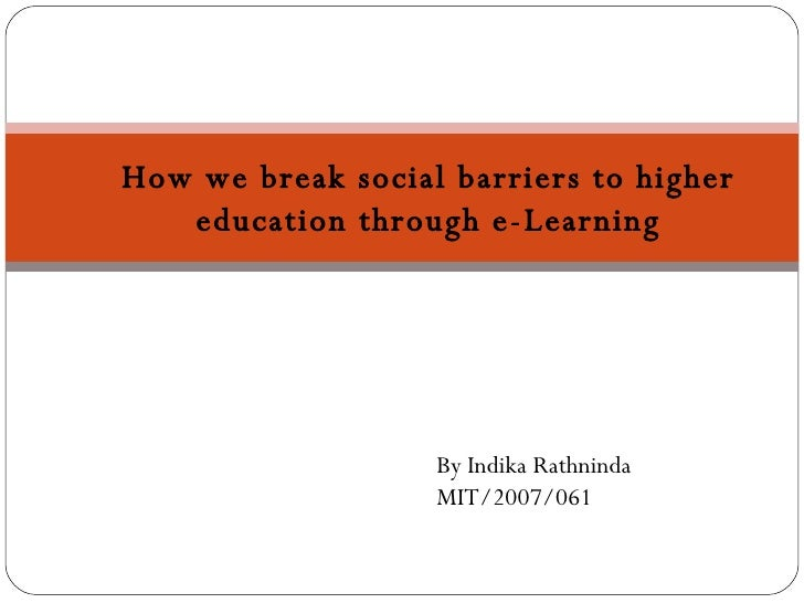 How we break social barriers to higher education through e-Learning By Indika Rathninda MIT/2007/061