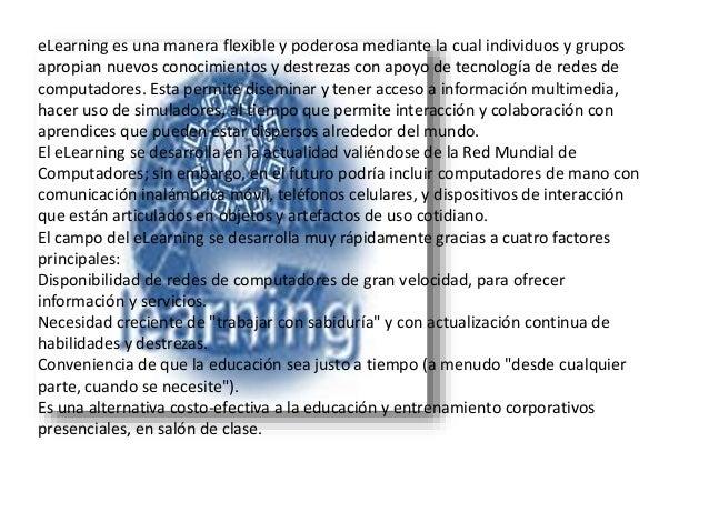 eLearning es una manera flexible y poderosa mediante la cual individuos y grupos apropian nuevos conocimientos y destrezas...