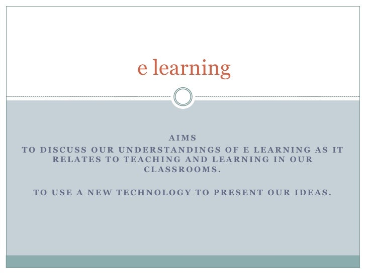 e learning<br />Aims<br />To discuss our understandings of e learning as it relates to teaching and learning in our classr...