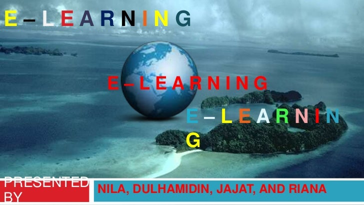 E–LEARNING <br />E – L E A R N I N G <br />E – LE A RNING<br />NILA, DULHAMIDIN, JAJAT, AND RIANA<br />PRESENTED BY   <br />