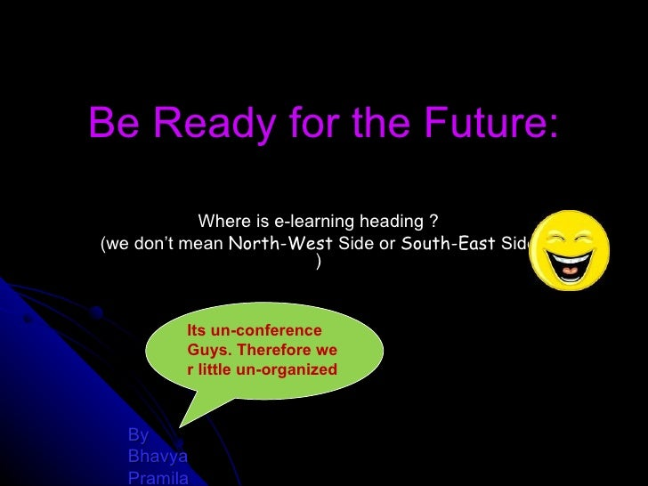 Be Ready for the Future: Where is e-learning heading ? (we don't mean  North-West  Side or  South-East  Side ) By  Bhavya ...