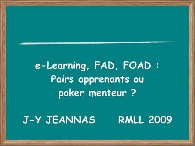 e-Learning, FAD, FOAD :    Pairs apprenants ou     poker menteur ?J-Y JEANNAS     RMLL 2009