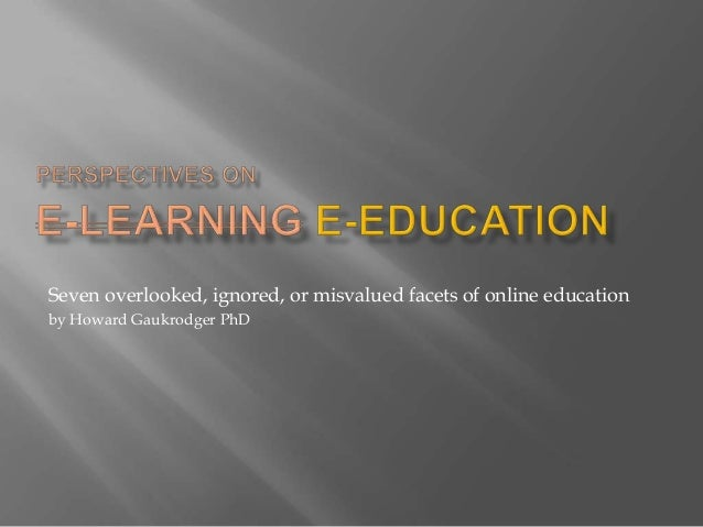 Seven overlooked, ignored, or misvalued facets of online educationby Howard Gaukrodger PhD