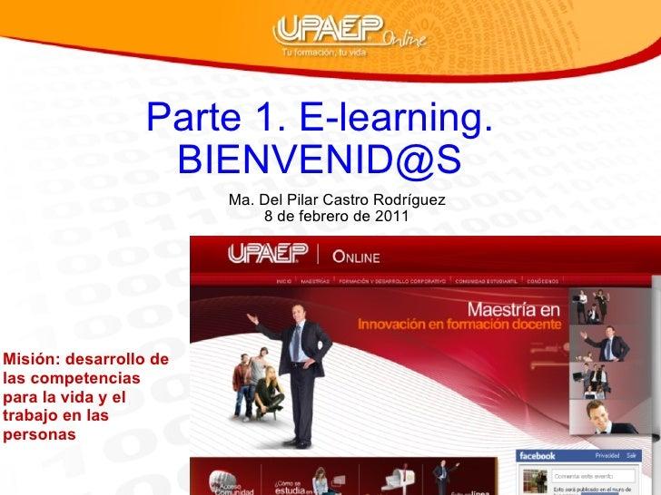 Parte 1. E-learning. BIENVENID@S Ma. Del Pilar Castro Rodríguez 8 de febrero de 2011 Misión: desarrollo de las competencia...