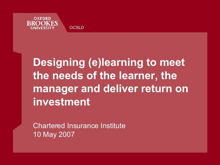 Designing (e)learning to meet the needs of the learner, the manager and deliver return on investment Chartered Insurance I...