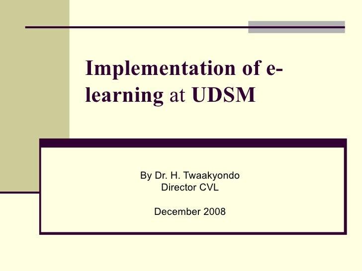 Implementation of e-learning  at  UDSM  By Dr. H. Twaakyondo Director CVL December 2008