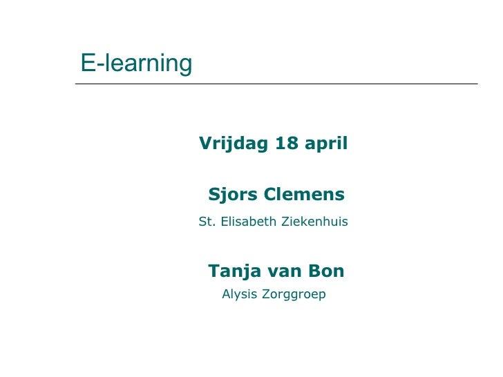 E-learning  <ul><li>Vrijdag 18 april  </li></ul><ul><li>Sjors Clemens </li></ul><ul><li>St. Elisabeth Ziekenhuis   </li></...