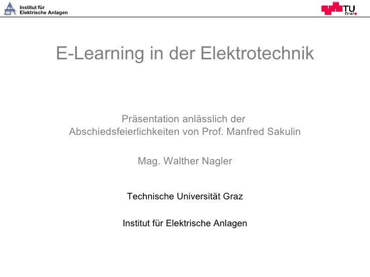 E-Learning in der Elektrotechnik Präsentation anlässlich der  Abschiedsfeierlichkeiten von Prof. Manfred Sakulin Mag. Walt...
