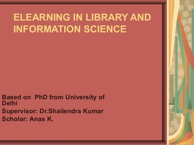 ELEARNING IN LIBRARY AND INFORMATION SCIENCE Based on PhD from University of Delhi Supervisor: Dr.Shailendra Kumar Scholar...