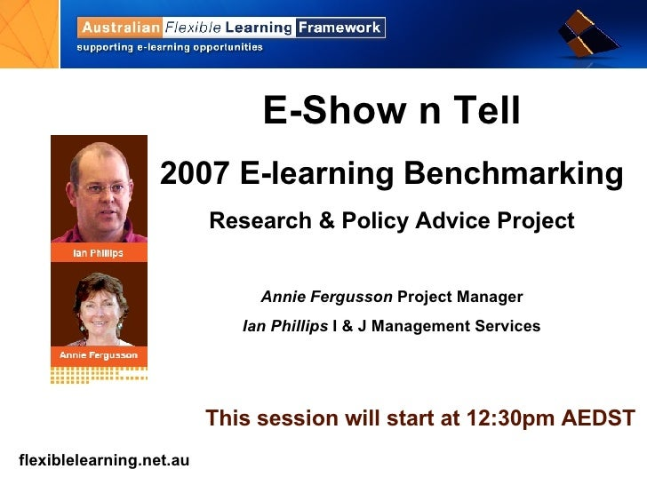 E-Show n Tell 2007 E-learning Benchmarking Research & Policy Advice Project Annie Fergusson  Project Manager Ian Phillips ...