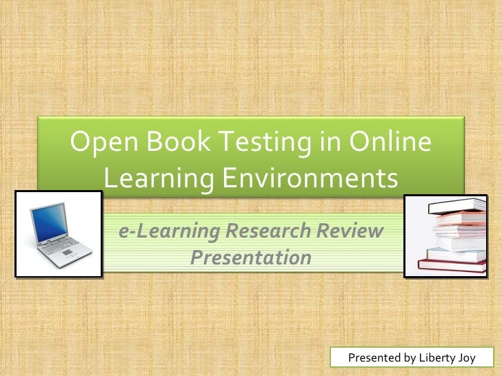 e-Learning Research Review Presentation Presented by Liberty Joy Open Book Testing in Online Learning Environments