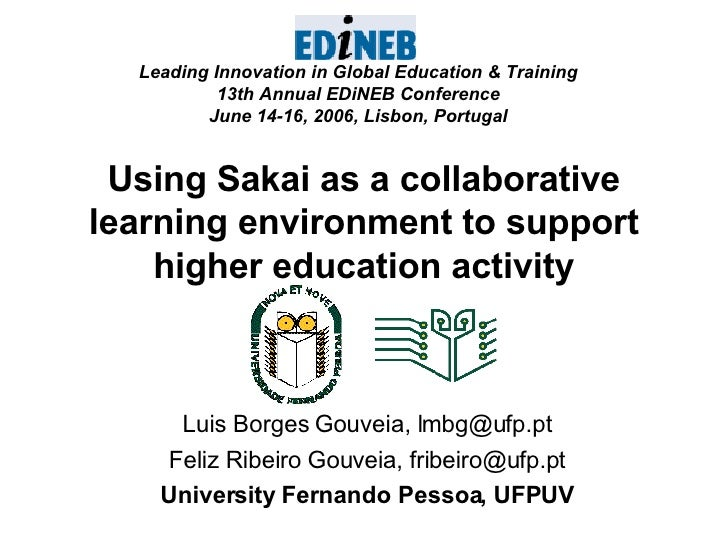 Using Sakai as a collaborative learning environment to support higher education activity Luis Borges Gouveia, lmbg@ufp.pt ...