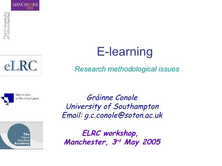 E-learning   Research methodological issues Gráinne Conole University of Southampton Email: g.c.conole@soton.ac.uk ELRC wo...