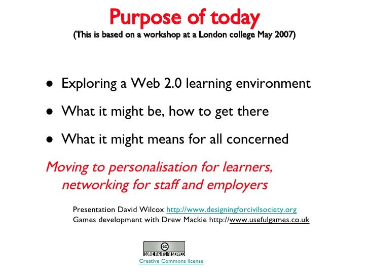 Purpose of today (This is based on a workshop at a London college May 2007) <ul><li>Exploring a Web 2.0 learning environme...